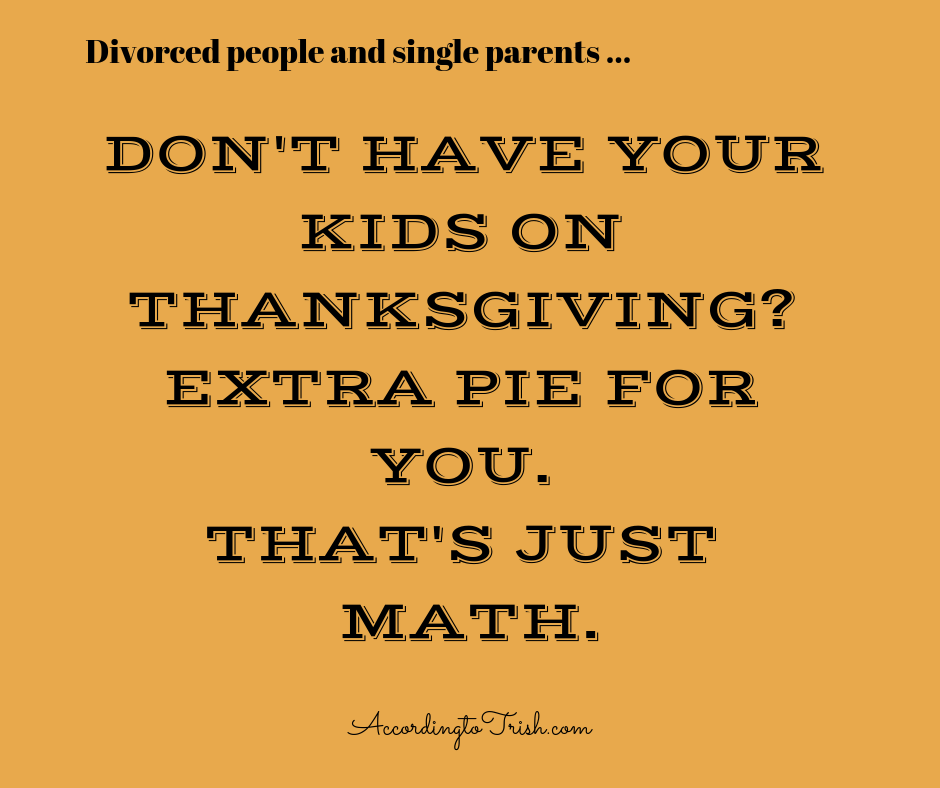 Don't have your kids on Thanksgiving? Extra pie for you. That's just math.
